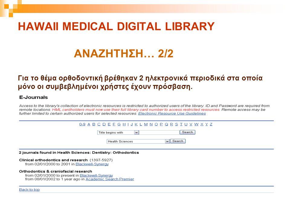 HAWAII MEDICAL DIGITAL LIBRARY ΑΝΑΖΗΤΗΣΗ… 2/2 Για το θέμα ορθοδοντική βρέθηκαν 2 ηλεκτρονικά περιοδικά στα οποία μόνο οι συμβεβλημένοι χρήστες έχουν π