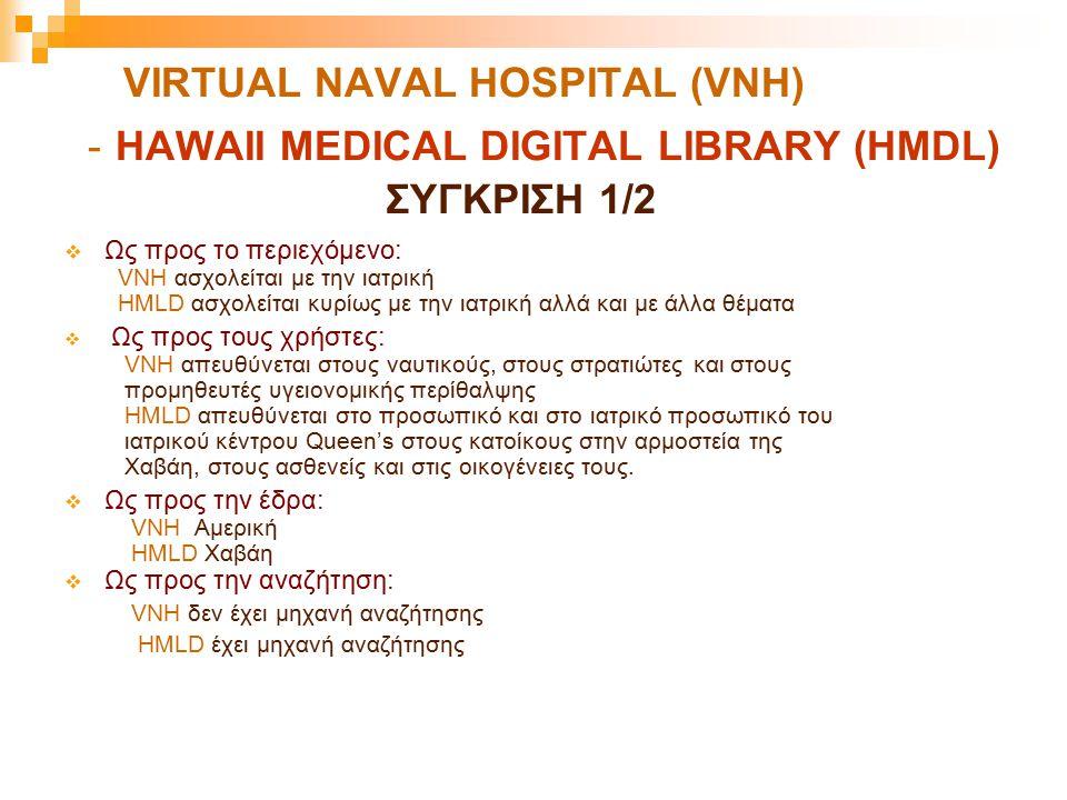 VIRTUAL NAVAL HOSPITAL (VNH) - HAWAII MEDICAL DIGITAL LIBRARY (HMDL) ΣΥΓΚΡΙΣΗ 1/2  Ως προς το περιεχόμενο: VNH ασχολείται με την ιατρική HMLD ασχολεί