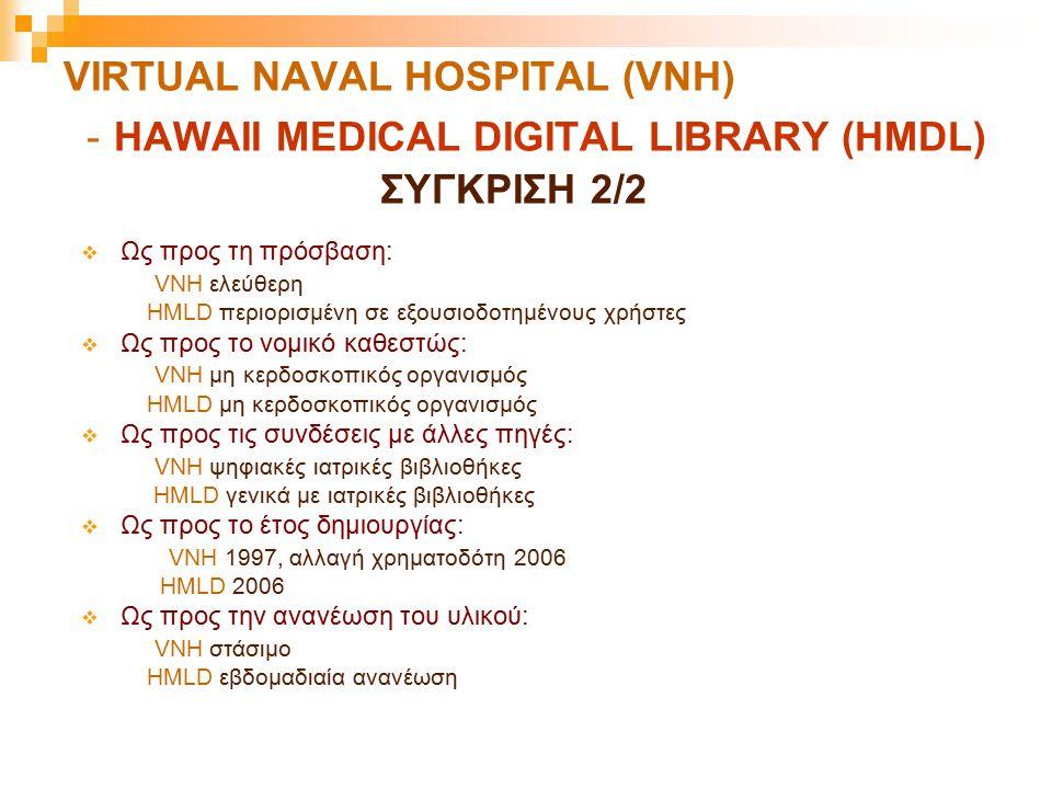 VIRTUAL NAVAL HOSPITAL (VNH) - HAWAII MEDICAL DIGITAL LIBRARY (HMDL) ΣΥΓΚΡΙΣΗ 2/2  Ως προς τη πρόσβαση: VNH ελεύθερη HMLD περιορισμένη σε εξουσιοδοτη