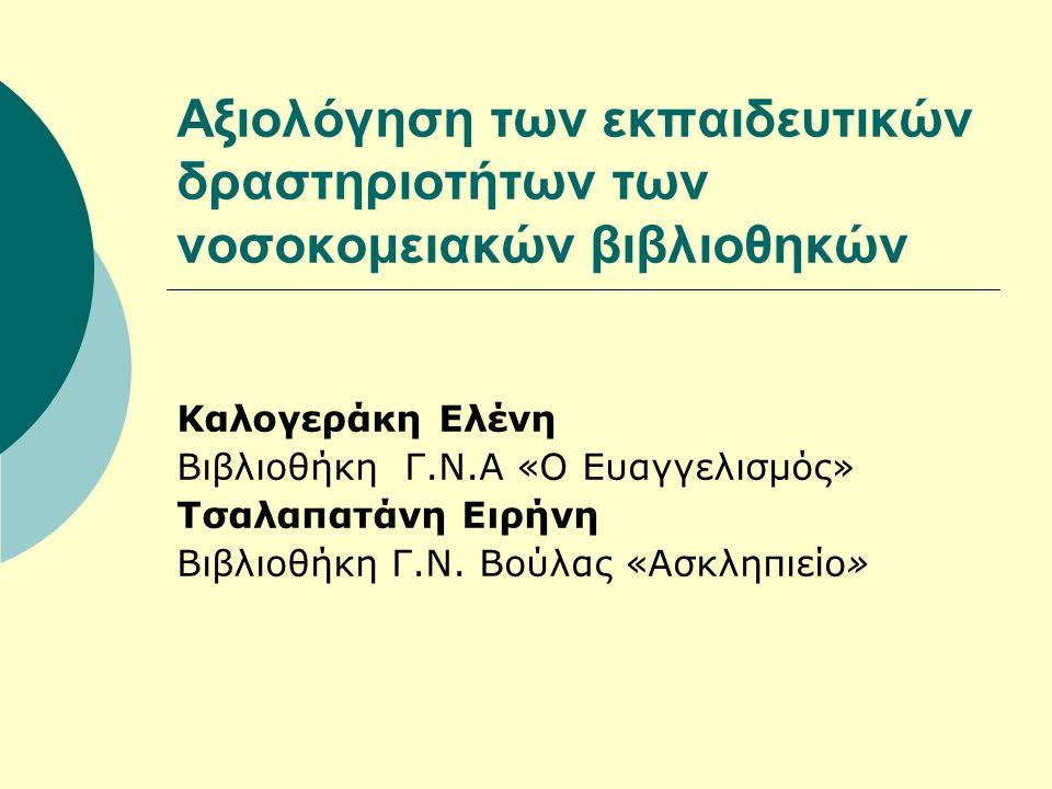 Αξιολόγηση των εκπαιδευτικών δραστηριοτήτων των νοσοκομειακών βιβλιοθηκών Καλογεράκη Ελένη Βιβλιοθήκη Γ.Ν.Α «Ο Ευαγγελισμός» Τσαλαπατάνη Ειρήνη Βιβλιοθήκη Γ.Ν.