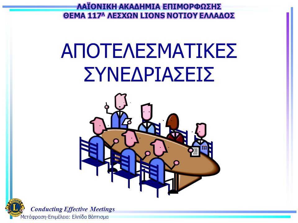 Conducting Effective Meetings 21 Στόχος του σεμιναρίου Τώρα πια, με την ολοκλήρωση του σεμιναρίου, είσθε σε θέση να: Αναγνωρίζετε τις φάσεις Προσδιορίζετε τα βασικά σημεία Διαχειρίζεστε την συμπεριφορά των συμμετεχόντων Αποτιμάτε και να παρακολουθείτε την πρόοδο ΛΑΪΟΝΙΚΗ ΑΚΑΔΗΜΙΑ ΕΠΙΜΟΡΦΩΣΗΣ Θέμα 117 Α Σεμινάριο Ηγεσίας: Αποτελεσματικές Συνεδριάσεις Λαϊονική Χρονιά 2011-2012