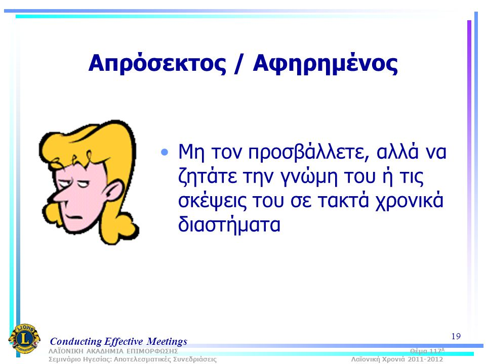 Conducting Effective Meetings 19 Απρόσεκτος / Αφηρημένος Μη τον προσβάλλετε, αλλά να ζητάτε την γνώμη του ή τις σκέψεις του σε τακτά χρονικά διαστήματα ΛΑΪΟΝΙΚΗ ΑΚΑΔΗΜΙΑ ΕΠΙΜΟΡΦΩΣΗΣ Θέμα 117 Α Σεμινάριο Ηγεσίας: Αποτελεσματικές Συνεδριάσεις Λαϊονική Χρονιά 2011-2012