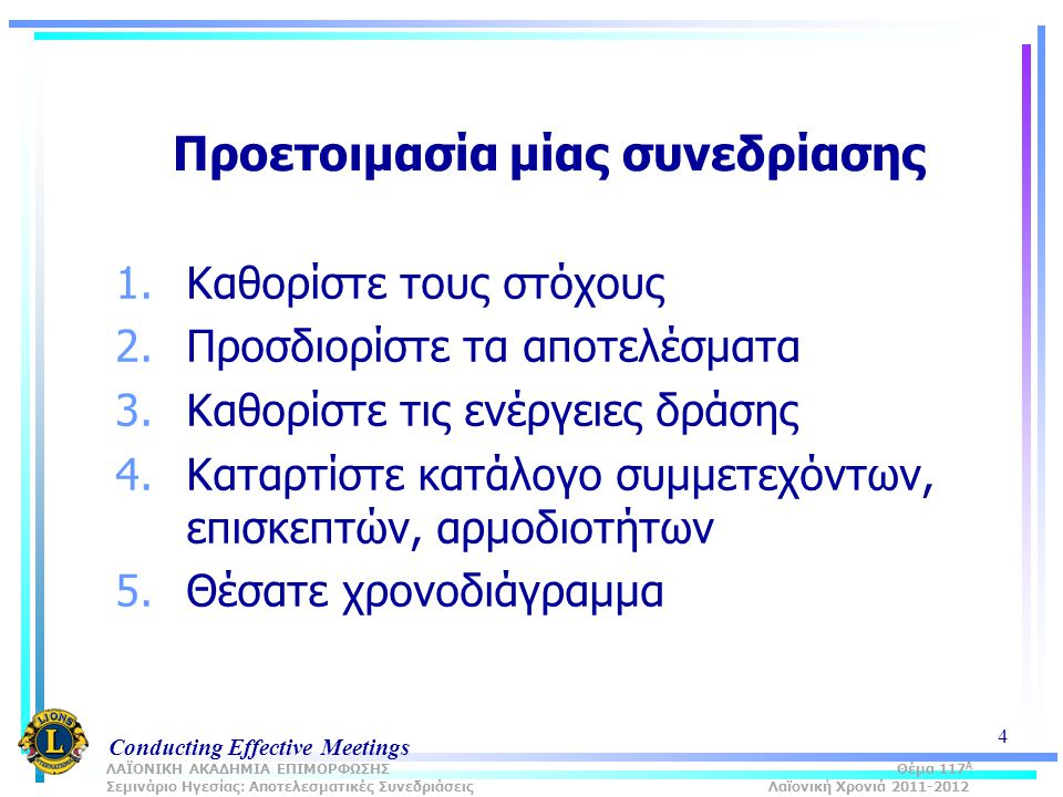 Conducting Effective Meetings 4 Προετοιμασία μίας συνεδρίασης 1.Καθορίστε τους στόχους 2.Προσδιορίστε τα αποτελέσματα 3.Καθορίστε τις ενέργειες δράσης 4.Καταρτίστε κατάλογο συμμετεχόντων, επισκεπτών, αρμοδιοτήτων 5.Θέσατε χρονοδιάγραμμα ΛΑΪΟΝΙΚΗ ΑΚΑΔΗΜΙΑ ΕΠΙΜΟΡΦΩΣΗΣ Θέμα 117 Α Σεμινάριο Ηγεσίας: Αποτελεσματικές Συνεδριάσεις Λαϊονική Χρονιά 2011-2012