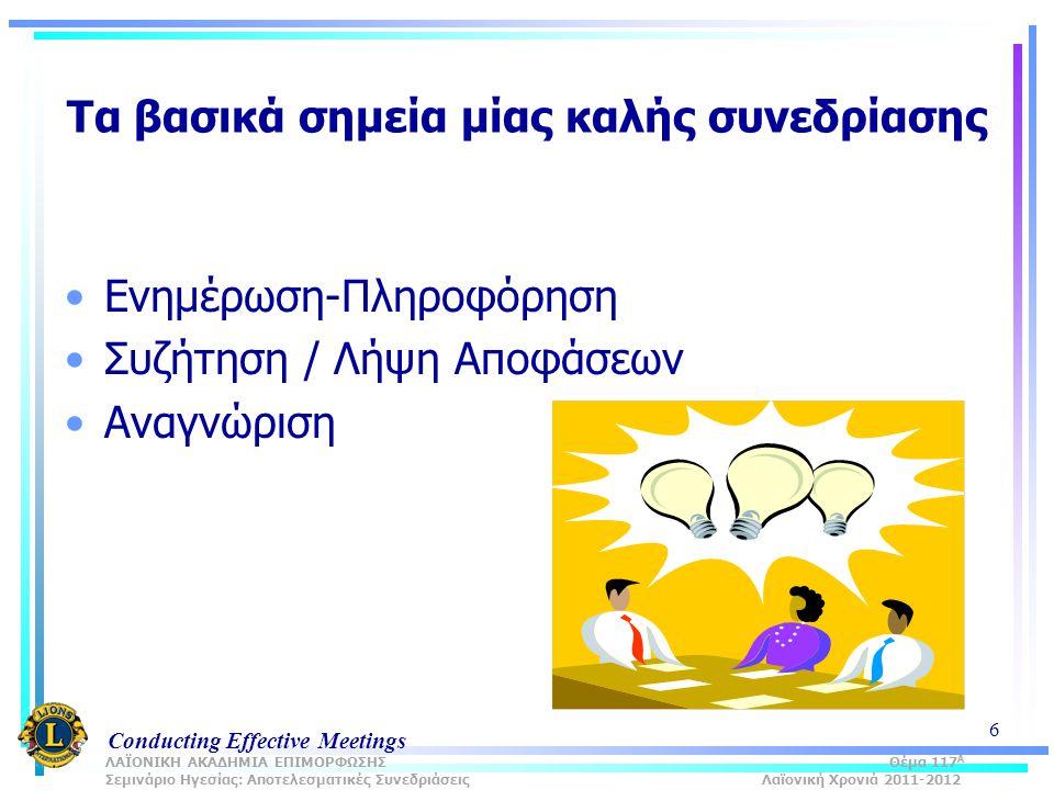 Conducting Effective Meetings 6 Τα βασικά σημεία μίας καλής συνεδρίασης Ενημέρωση-Πληροφόρηση Συζήτηση / Λήψη Αποφάσεων Αναγνώριση ΛΑΪΟΝΙΚΗ ΑΚΑΔΗΜΙΑ ΕΠΙΜΟΡΦΩΣΗΣ Θέμα 117 Α Σεμινάριο Ηγεσίας: Αποτελεσματικές Συνεδριάσεις Λαϊονική Χρονιά 2011-2012