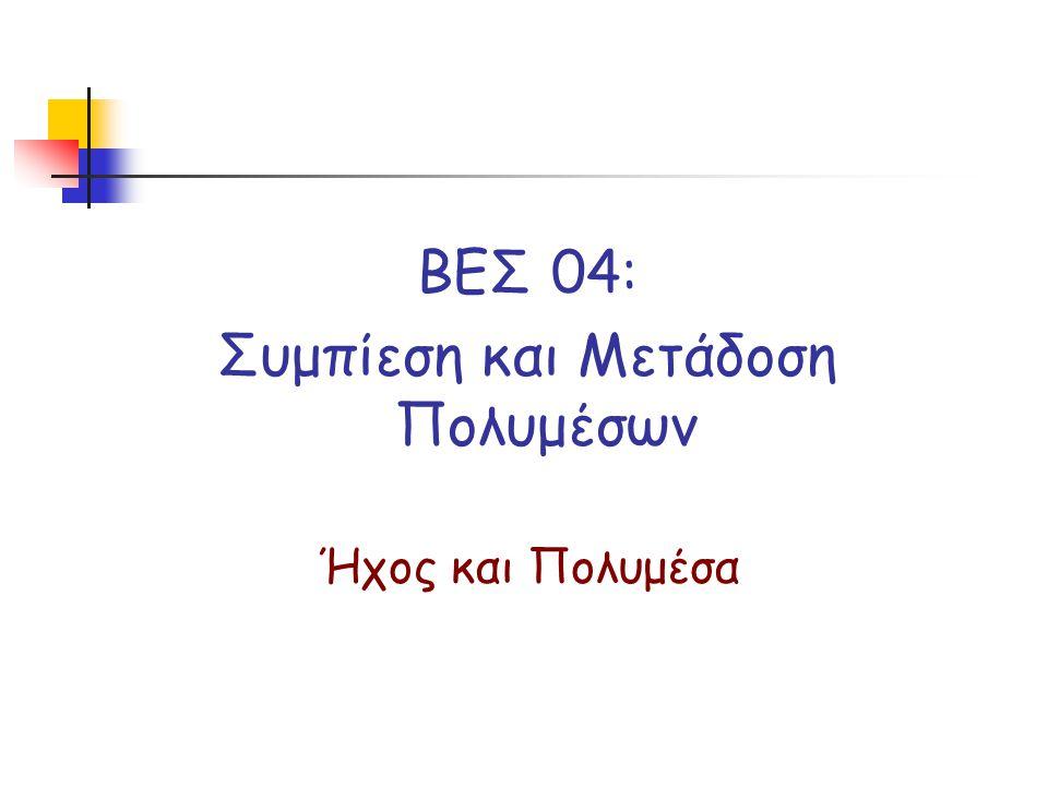ΒΕΣ 04: Συμπίεση και Μετάδοση Πολυμέσων Ήχος και Πολυμέσα