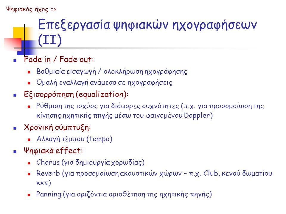 Επεξεργασία ψηφιακών ηχογραφήσεων (ΙΙ) Fade in / Fade out: Βαθμιαία εισαγωγή / ολοκλήρωση ηχογράφησης Ομαλή εναλλαγή ανάμεσα σε ηχογραφήσεις Εξισορρόπηση (equalization): Ρύθμιση της ισχύος για διάφορες συχνότητες (π.χ.