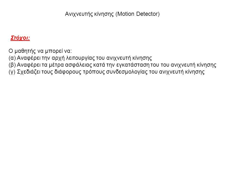 Στόχοι: Ο μαθητής να μπορεί να: (α) Αναφέρει την αρχή λειτουργίας του ανιχνευτή κίνησης (β) Αναφέρει τα μέτρα ασφάλειας κατά την εγκατάσταση του του ανιχνευτή κίνησης (γ) Σχεδιάζει τους διάφορους τρόπους συνδεσμολογίας του ανιχνευτή κίνησης Ανιχνευτής κίνησης (Motion Detector)