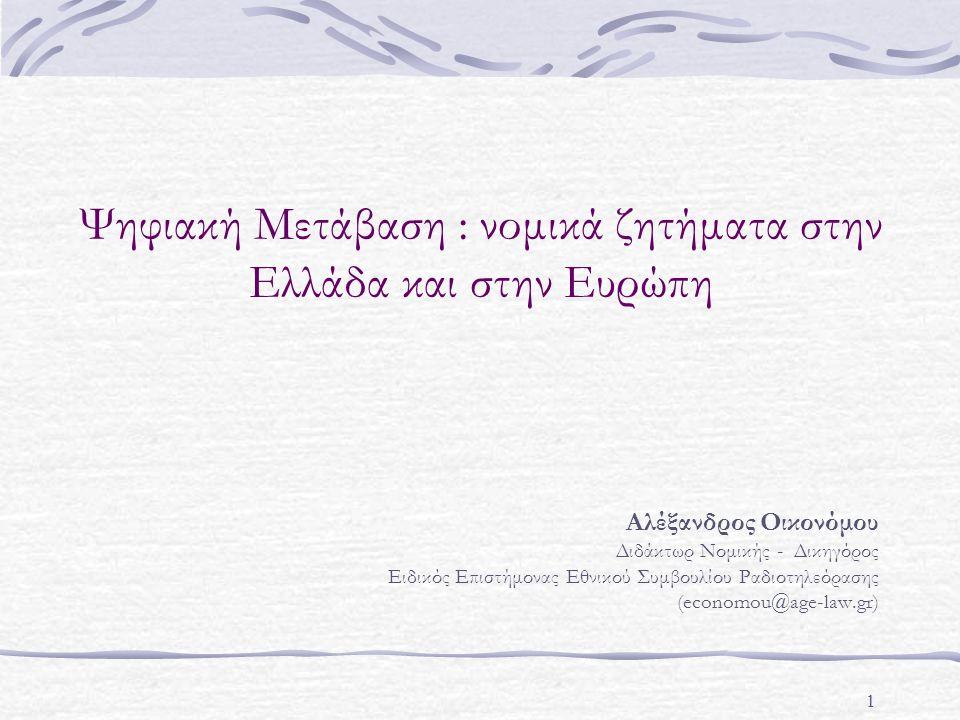 1 Ψηφιακή Μετάβαση : νομικά ζητήματα στην Ελλάδα και στην Ευρώπη Αλέξανδρος Οικονόμου Διδάκτωρ Νομικής - Δικηγόρος Ειδικός Επιστήμονας Εθνικού Συμβουλίου Ραδιοτηλεόρασης (economou@age-law.gr)