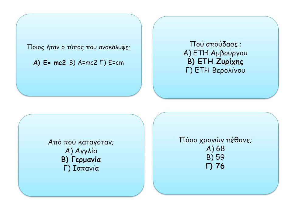 Ποιος ήταν ο τύπος που ανακάλυψε; Α) Ε= mc2 Β) A=mc2 Γ) Ε=cm Ποιος ήταν ο τύπος που ανακάλυψε; Α) Ε= mc2 Β) A=mc2 Γ) Ε=cm Πού σπούδασε ; Α) ΕΤΗ Αμβούργου Β) ΕΤΗ Ζυρίχης Γ) ΕΤΗ Βερολίνου Πού σπούδασε ; Α) ΕΤΗ Αμβούργου Β) ΕΤΗ Ζυρίχης Γ) ΕΤΗ Βερολίνου Από πού καταγόταν; Α) Αγγλία Β) Γερμανία Γ) Ισπανία Από πού καταγόταν; Α) Αγγλία Β) Γερμανία Γ) Ισπανία Πόσο χρονών πέθανε; Α) 68 Β) 59 Γ) 76 Πόσο χρονών πέθανε; Α) 68 Β) 59 Γ) 76