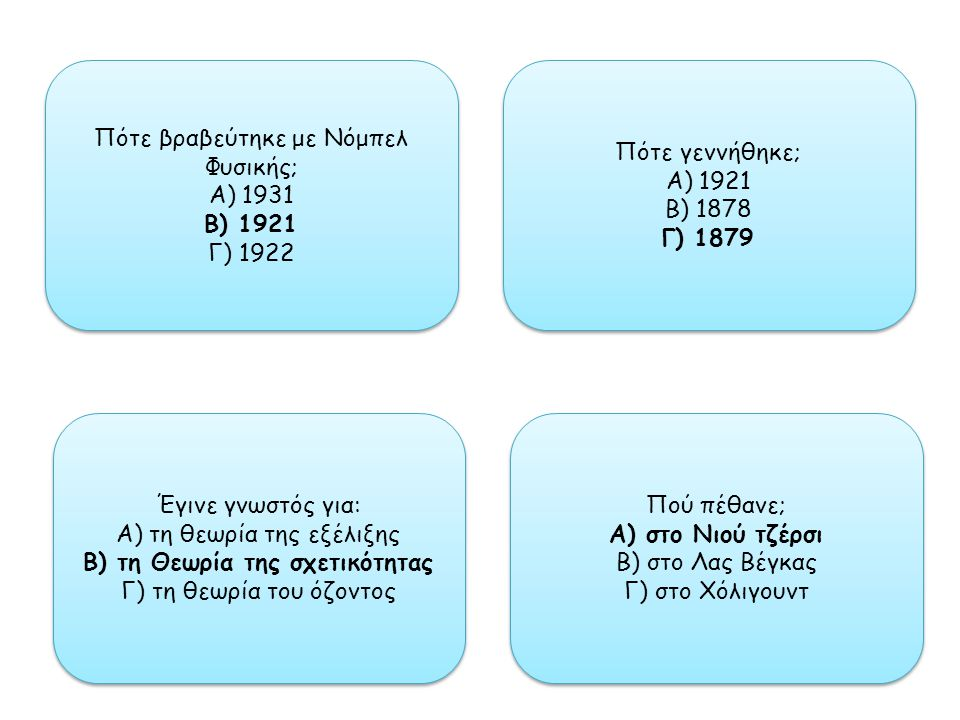 Πότε βραβεύτηκε με Νόμπελ Φυσικής; Α) 1931 Β) 1921 Γ) 1922 Πότε βραβεύτηκε με Νόμπελ Φυσικής; Α) 1931 Β) 1921 Γ) 1922 Πότε γεννήθηκε; Α) 1921 Β) 1878 Γ) 1879 Πότε γεννήθηκε; Α) 1921 Β) 1878 Γ) 1879 Πού πέθανε; Α) στο Νιού τζέρσι Β) στο Λας Βέγκας Γ) στο Χόλιγουντ Πού πέθανε; Α) στο Νιού τζέρσι Β) στο Λας Βέγκας Γ) στο Χόλιγουντ Έγινε γνωστός για: Α) τη θεωρία της εξέλιξης Β) τη Θεωρία της σχετικότητας Γ) τη θεωρία του όζοντος Έγινε γνωστός για: Α) τη θεωρία της εξέλιξης Β) τη Θεωρία της σχετικότητας Γ) τη θεωρία του όζοντος
