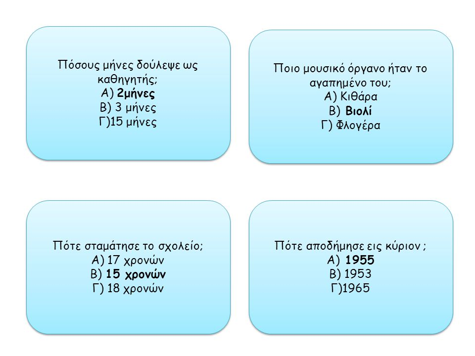 Πόσους μήνες δούλεψε ως καθηγητής; Α) 2μήνες Β) 3 μήνες Γ)15 μήνες Πόσους μήνες δούλεψε ως καθηγητής; Α) 2μήνες Β) 3 μήνες Γ)15 μήνες Ποιο μουσικό όργανο ήταν το αγαπημένο του; Α) Κιθάρα Β) Βιολί Γ) Φλογέρα Ποιο μουσικό όργανο ήταν το αγαπημένο του; Α) Κιθάρα Β) Βιολί Γ) Φλογέρα Πότε αποδήμησε εις κύριον ; Α) 1955 Β) 1953 Γ)1965 Πότε αποδήμησε εις κύριον ; Α) 1955 Β) 1953 Γ)1965 Πότε σταμάτησε το σχολείο; Α) 17 χρονών Β) 15 χρονών Γ) 18 χρονών Πότε σταμάτησε το σχολείο; Α) 17 χρονών Β) 15 χρονών Γ) 18 χρονών