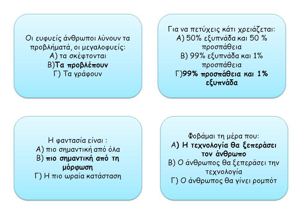 Οι ευφυείς άνθρωποι λύνουν τα προβλήματά, οι μεγαλοφυείς: Α) τα σκέφτονται Β)Τα προβλέπουν Γ) Τα γράφουν Οι ευφυείς άνθρωποι λύνουν τα προβλήματά, οι μεγαλοφυείς: Α) τα σκέφτονται Β)Τα προβλέπουν Γ) Τα γράφουν Φοβάμαι τη μέρα που: Α) Η τεχνολογία θα ξεπεράσει τον άνθρωπο Β) Ο άνθρωπος θα ξεπεράσει την τεχνολογία Γ) Ο άνθρωπος θα γίνει ρομπότ Φοβάμαι τη μέρα που: Α) Η τεχνολογία θα ξεπεράσει τον άνθρωπο Β) Ο άνθρωπος θα ξεπεράσει την τεχνολογία Γ) Ο άνθρωπος θα γίνει ρομπότ Η φαντασία είναι : Α) πιο σημαντική από όλα Β) πιο σημαντική από τη μόρφωση Γ) Η πιο ωραία κατάσταση Η φαντασία είναι : Α) πιο σημαντική από όλα Β) πιο σημαντική από τη μόρφωση Γ) Η πιο ωραία κατάσταση Για να πετύχεις κάτι χρειάζεται: Α) 50% εξυπνάδα και 50 % προσπάθεια Β) 99% εξυπνάδα και 1% προσπάθεια Γ)99% προσπάθεια και 1% εξυπνάδα Για να πετύχεις κάτι χρειάζεται: Α) 50% εξυπνάδα και 50 % προσπάθεια Β) 99% εξυπνάδα και 1% προσπάθεια Γ)99% προσπάθεια και 1% εξυπνάδα