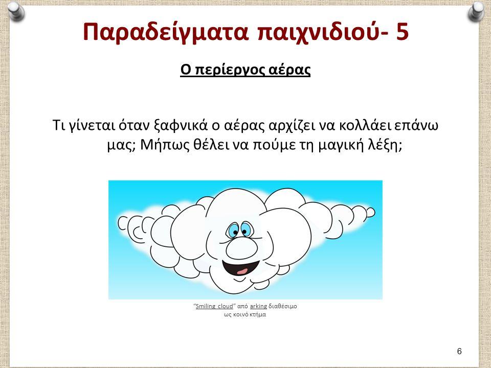 Παραδείγματα παιχνιδιού- 5 Ο περίεργος αέρας Τι γίνεται όταν ξαφνικά ο αέρας αρχίζει να κολλάει επάνω μας; Μήπως θέλει να πούμε τη μαγική λέξη; Smiling cloud από arking διαθέσιμο ως κοινό κτήμαSmiling cloudarking 6