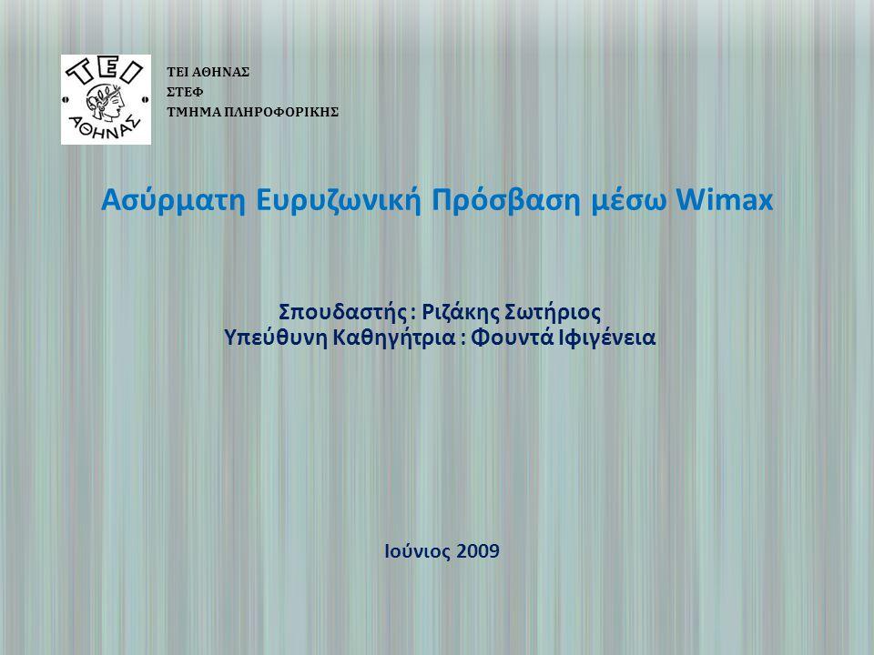 Ασύρματη Ευρυζωνική Πρόσβαση μέσω Wimax ΤΕΙ ΑΘΗΝΑΣ ΣΤΕΦ ΤΜΗΜΑ ΠΛΗΡΟΦΟΡΙΚΗΣ Σπουδαστής : Ριζάκης Σωτήριος Υπεύθυνη Καθηγήτρια : Φουντά Ιφιγένεια Ιούνιος 2009