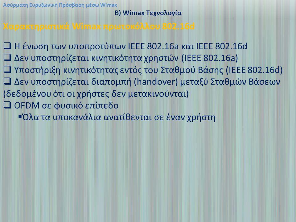 Ασύρματη Ευρυζωνική Πρόσβαση μέσω Wimax B) Wimax Τεχνολογία Χαρακτηριστικά Wimax πρωτοκόλλου 802.16d  Η ένωση των υποπροτύπων ΙΕΕΕ 802.16a και ΙΕΕΕ 802.16d  Δεν υποστηρίζεται κινητικότητα χρηστών (IEEE 802.16a)  Υποστήριξη κινητικότητας εντός του Σταθμού Βάσης (IEEE 802.16d)  Δεν υποστηρίζεται διαπομπή (handover) μεταξύ Σταθμών Βάσεων (δεδομένου ότι οι χρήστες δεν μετακινούνται)  OFDM σε φυσικό επίπεδο  Όλα τα υποκανάλια ανατίθενται σε έναν χρήστη