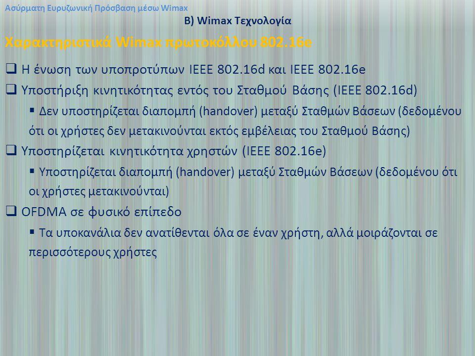 Ασύρματη Ευρυζωνική Πρόσβαση μέσω Wimax B) Wimax Τεχνολογία Χαρακτηριστικά Wimax πρωτοκόλλου 802.16e  Η ένωση των υποπροτύπων ΙΕΕΕ 802.16d και IEEE 802.16e  Υποστήριξη κινητικότητας εντός του Σταθμού Βάσης (IEEE 802.16d)  Δεν υποστηρίζεται διαπομπή (handover) μεταξύ Σταθμών Βάσεων (δεδομένου ότι οι χρήστες δεν μετακινούνται εκτός εμβέλειας του Σταθμού Βάσης)  Yποστηρίζεται κινητικότητα χρηστών (IEEE 802.16e)  Yποστηρίζεται διαπομπή (handover) μεταξύ Σταθμών Βάσεων (δεδομένου ότι οι χρήστες μετακινούνται)  OFDMΑ σε φυσικό επίπεδο  Τα υποκανάλια δεν ανατίθενται όλα σε έναν χρήστη, αλλά μοιράζονται σε περισσότερους χρήστες