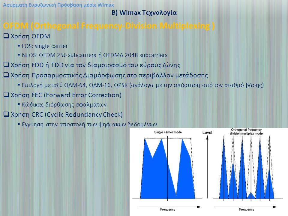 Ασύρματη Ευρυζωνική Πρόσβαση μέσω Wimax B) Wimax Τεχνολογία OFDM (Orthogonal Frequency-Division Multiplexing )  Χρήση OFDM  LOS: single carrier  NLOS: OFDM 256 subcarriers ή OFDMA 2048 subcarriers  Χρήση FDD ή TDD για τον διαμοιρασμό του εύρους ζώνης  Χρήση Προσαρμοστικής Διαμόρφωσης στο περιβάλλον μετάδοσης  Επιλογή μεταξύ QAM-64, QAM-16, QPSK (ανάλογα με την απόσταση από τον σταθμό βάσης)  Χρήση FEC (Forward Error Correction)  Κώδικας διόρθωσης σφαλμάτων  Χρήση CRC (Cyclic Redundancy Check)  Εγγύηση στην αποστολή των ψηφιακών δεδομένων