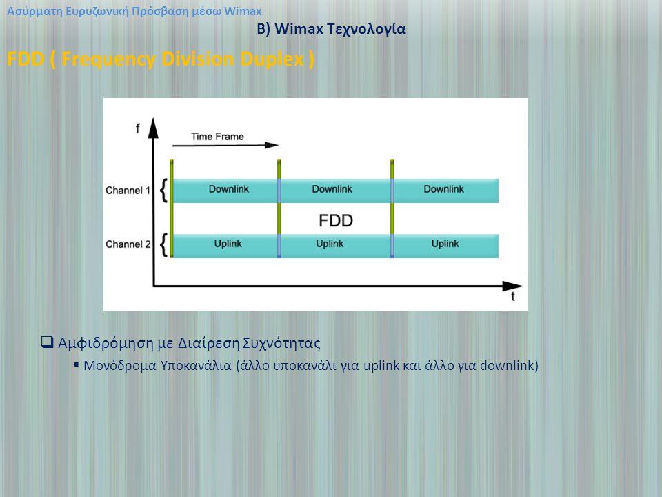 Ασύρματη Ευρυζωνική Πρόσβαση μέσω Wimax B) Wimax Τεχνολογία FDD ( Frequency Division Duplex )  Αμφιδρόμηση με Διαίρεση Συχνότητας  Μονόδρομα Υποκανάλια (άλλο υποκανάλι για uplink και άλλο για downlink)