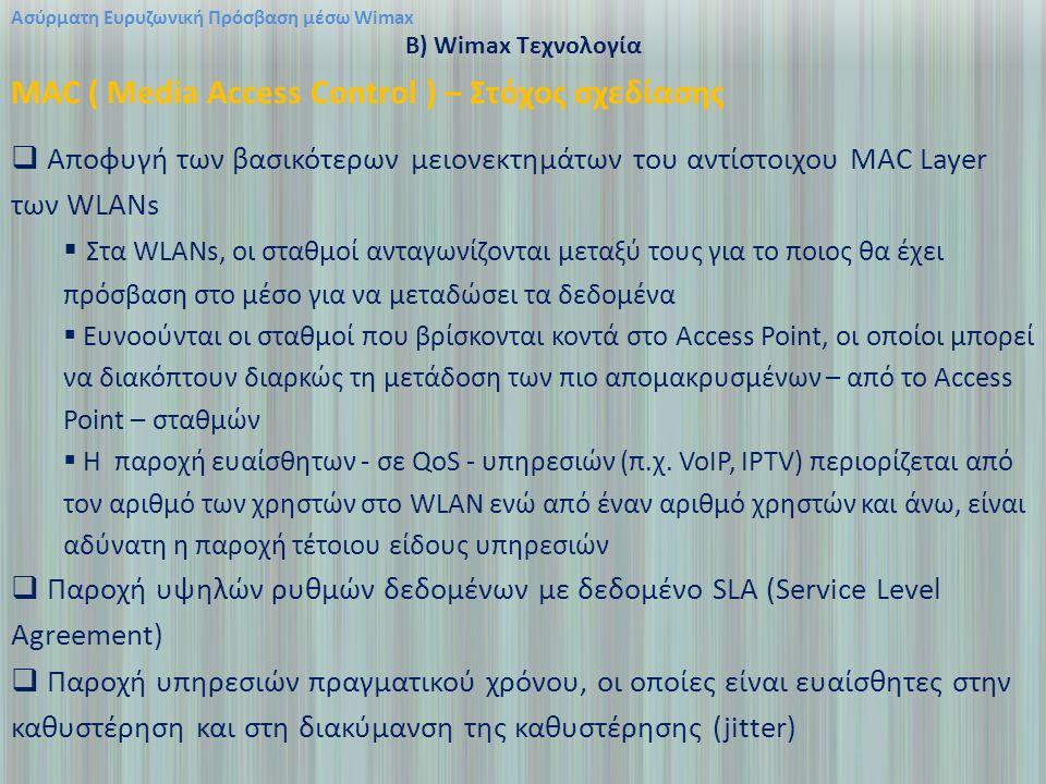 Ασύρματη Ευρυζωνική Πρόσβαση μέσω Wimax B) Wimax Τεχνολογία MAC ( Media Access Control ) – Στόχος σχεδίασης  Αποφυγή των βασικότερων μειονεκτημάτων του αντίστοιχου MAC Layer των WLANs  Στα WLANs, οι σταθμοί ανταγωνίζονται μεταξύ τους για το ποιος θα έχει πρόσβαση στο μέσο για να μεταδώσει τα δεδομένα  Ευνοούνται οι σταθμοί που βρίσκονται κοντά στο Access Point, οι οποίοι μπορεί να διακόπτουν διαρκώς τη μετάδοση των πιο απομακρυσμένων – από το Access Point – σταθμών  Η παροχή ευαίσθητων - σε QoS - υπηρεσιών (π.χ.