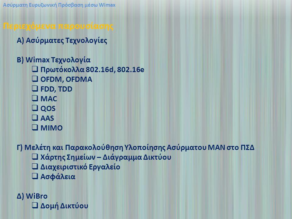 A) Ασύρματες Τεχνολογίες B) Wimax Τεχνολογία  Πρωτόκολλα 802.16d, 802.16e  OFDM, OFDMA  FDD, TDD  MAC  QOS  AAS  MIMO Γ) Μελέτη και Παρακολούθηση Υλοποίησης Ασύρματου ΜΑΝ στο ΠΣΔ  Χάρτης Σημείων – Διάγραμμα Δικτύου  Διαχειριστικό Εργαλείο  Ασφάλεια Δ) WiBro  Δομή Δικτύου Ασύρματη Ευρυζωνική Πρόσβαση μέσω Wimax Περιεχόμενα παρουσίασης