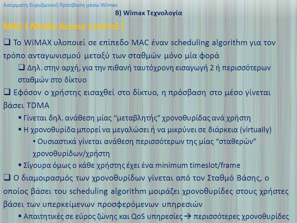 Ασύρματη Ευρυζωνική Πρόσβαση μέσω Wimax B) Wimax Τεχνολογία MAC ( Media Access Control )  Το WiMAX υλοποιεί σε επίπεδο MAC έναν scheduling algorithm για τον τρόπο ανταγωνισμού μεταξύ των σταθμών μόνο μία φορά  Δηλ.