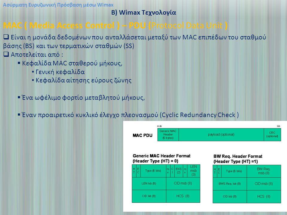 Ασύρματη Ευρυζωνική Πρόσβαση μέσω Wimax B) Wimax Τεχνολογία MAC ( Media Access Control ) – PDU (Protocol Data Unit )  Είναι η μονάδα δεδομένων που ανταλλάσεται μεταξύ των MAC επιπέδων του σταθμού βάσης (BS) και των τερματικών σταθμών (SS)  Αποτελείται από :  Kεφαλίδα MAC σταθερού μήκους, Γενική κεφαλίδα Κεφαλίδα αίτησης εύρους ζώνης  Ένα ωφέλιμο φορτίο μεταβλητού μήκους,  Έναν προαιρετικό κυκλικό έλεγχο πλεονασμού (Cyclic Redundancy Check )