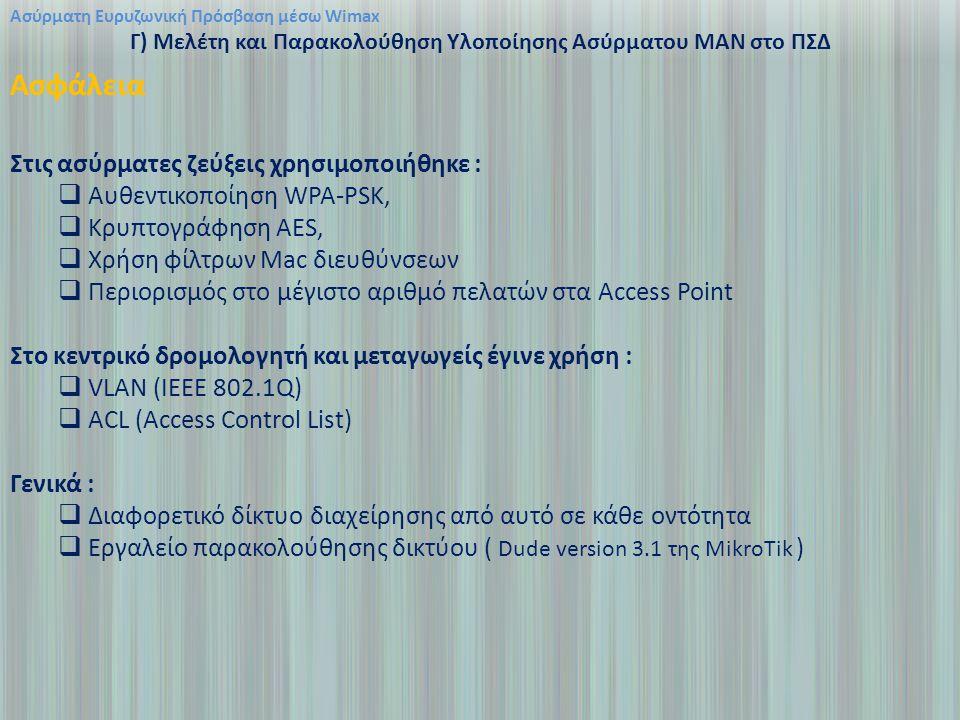Ασύρματη Ευρυζωνική Πρόσβαση μέσω Wimax Γ) Μελέτη και Παρακολούθηση Υλοποίησης Ασύρματου ΜΑΝ στο ΠΣΔ Ασφάλεια Στις ασύρματες ζεύξεις χρησιμοποιήθηκε :  Aυθεντικοποίηση WPA-PSK,  Kρυπτογράφηση AES,  Xρήση φίλτρων Mac διευθύνσεων  Περιορισμός στο μέγιστο αριθμό πελατών στα Access Point Στο κεντρικό δρομολογητή και μεταγωγείς έγινε χρήση :  VLAN (IEEE 802.1Q)  ACL (Αccess Control List) Γενικά :  Διαφορετικό δίκτυο διαχείρησης από αυτό σε κάθε οντότητα  Εργαλείο παρακολούθησης δικτύου ( Dude version 3.1 της MikroTik )