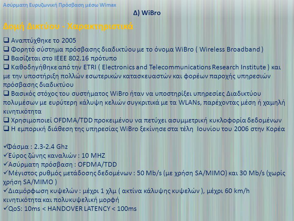 Ασύρματη Ευρυζωνική Πρόσβαση μέσω Wimax Δ) WiBro Δομή Δικτύου - Χαρακτηριστικά  Αναπτύχθηκε το 2005  Φορητό σύστημα πρόσβασης διαδικτύου με το όνομα WiBro ( Wireless Broadband )  Βασίζεται στο IEEE 802.16 πρότυπο  Καθοδηγήθηκε από την ETRI ( Electronics and Telecommunications Research Institute ) και με την υποστήριξη πολλών εσωτερικών κατασκευαστών και φορέων παροχής υπηρεσιών πρόσβασης διαδικτύου  Βασικός στόχος του συστήματος WiBro ήταν να υποστηρίξει υπηρεσίες Διαδικτύου πολυμέσων με ευρύτερη κάλυψη κελιών συγκριτικά με τα WLANs, παρέχοντας μέση ή χαμηλή κινητικότητα  Χρησιμοποιεί OFDMA/TDD προκειμένου να πετύχει ασυμμετρική κυκλοφορία δεδομένων  Η εμπορική διάθεση της υπηρεσίας WiBro ξεκίνησε στα τέλη Ιουνίου του 2006 στην Κορέα Φάσμα : 2.3-2.4 Ghz Εύρος ζώνης καναλιών : 10 MHZ Ασύρματη πρόσβαση : OFDMA/TDD Μέγιστος ρυθμός μετάδοσης δεδομένων : 50 Mb/s (με χρήση SA/MIMO) και 30 Mb/s (χωρίς χρήση SA/MIMO ) Διαμόρφωση κυψελών : μέχρι 1 χλμ ( ακτίνα κάλυψης κυψελών ), μέχρι 60 km/h κινητικότητα και πολυκυψελική μορφή QoS: 10ms < HANDOVER LATENCY < 100ms