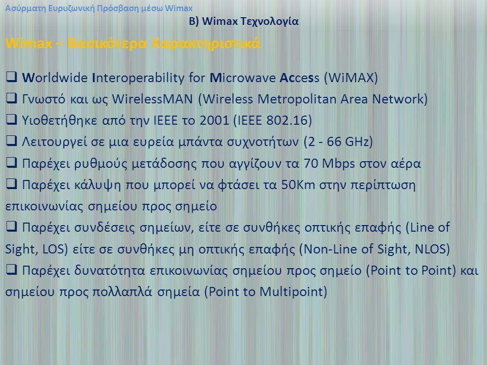 Ασύρματη Ευρυζωνική Πρόσβαση μέσω Wimax B) Wimax Τεχνολογία Wimax – Βασικότερα Χαρακτηριστικά  Worldwide Interoperability for Microwave Access (WiMAX)  Γνωστό και ως WirelessMAN (Wireless Metropolitan Area Network)  Υιοθετήθηκε από την ΙΕΕΕ το 2001 (ΙΕΕΕ 802.16)  Λειτουργεί σε μια ευρεία μπάντα συχνοτήτων (2 - 66 GHz)  Παρέχει ρυθμούς μετάδοσης που αγγίζουν τα 70 Mbps στον αέρα  Παρέχει κάλυψη που μπορεί να φτάσει τα 50Km στην περίπτωση επικοινωνίας σημείου προς σημείο  Παρέχει συνδέσεις σημείων, είτε σε συνθήκες οπτικής επαφής (Line of Sight, LOS) είτε σε συνθήκες μη οπτικής επαφής (Non-Line of Sight, NLOS)  Παρέχει δυνατότητα επικοινωνίας σημείου προς σημείο (Point to Point) και σημείου προς πολλαπλά σημεία (Point to Multipoint)