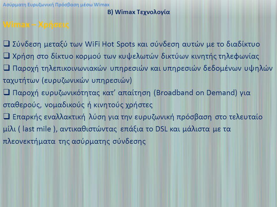 Ασύρματη Ευρυζωνική Πρόσβαση μέσω Wimax B) Wimax Τεχνολογία Wimax – Χρήσεις  Σύνδεση μεταξύ των WiFi Hot Spots και σύνδεση αυτών με το διαδίκτυο  Χρήση στο δίκτυο κορμού των κυψελωτών δικτύων κινητής τηλεφωνίας  Παροχή τηλεπικοινωνιακών υπηρεσιών και υπηρεσιών δεδομένων υψηλών ταχυτήτων (ευρυζωνικών υπηρεσιών)  Παροχή ευρυζωνικότητας κατ' απαίτηση (Broadband on Demand) για σταθερούς, νομαδικούς ή κινητούς χρήστες  Επαρκής εναλλακτική λύση για την ευρυζωνική πρόσβαση στο τελευταίο μίλι ( last mile ), αντικαθιστώντας επάξια το DSL και μάλιστα με τα πλεονεκτήματα της ασύρματης σύνδεσης