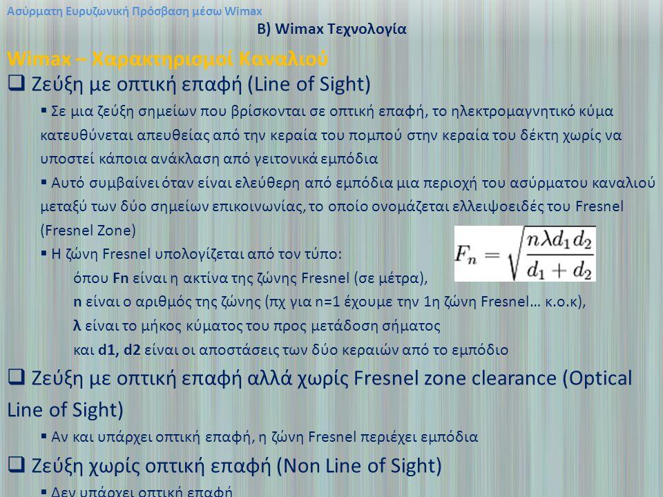 Ασύρματη Ευρυζωνική Πρόσβαση μέσω Wimax B) Wimax Τεχνολογία Wimax – Χαρακτηρισμοί Καναλιού  Ζεύξη με οπτική επαφή (Line of Sight)  Σε μια ζεύξη σημείων που βρίσκονται σε οπτική επαφή, το ηλεκτρομαγνητικό κύμα κατευθύνεται απευθείας από την κεραία του πομπού στην κεραία του δέκτη χωρίς να υποστεί κάποια ανάκλαση από γειτονικά εμπόδια  Αυτό συμβαίνει όταν είναι ελεύθερη από εμπόδια μια περιοχή του ασύρματου καναλιού μεταξύ των δύο σημείων επικοινωνίας, το οποίο ονομάζεται ελλειψοειδές του Fresnel (Fresnel Zone)  Η ζώνη Fresnel υπολογίζεται από τον τύπο: όπου Fn είναι η ακτίνα της ζώνης Fresnel (σε μέτρα), n είναι ο αριθμός της ζώνης (πχ για n=1 έχουμε την 1η ζώνη Fresnel… κ.o.κ), λ είναι το μήκος κύματος του προς μετάδοση σήματος και d1, d2 είναι οι αποστάσεις των δύο κεραιών από το εμπόδιο  Ζεύξη με οπτική επαφή αλλά χωρίς Fresnel zone clearance (Optical Line of Sight)  Αν και υπάρχει οπτική επαφή, η ζώνη Fresnel περιέχει εμπόδια  Ζεύξη χωρίς οπτική επαφή (Non Line of Sight)  Δεν υπάρχει οπτική επαφή