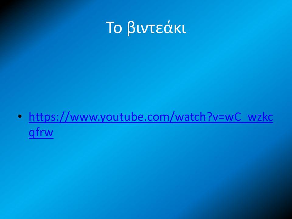 Το βιντεάκι https://www.youtube.com/watch?v=wC_wzkc qfrw https://www.youtube.com/watch?v=wC_wzkc qfrw
