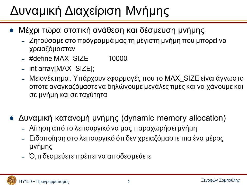 ΗΥ 150 – Προγραμματισμός Ξενοφών Ζαμ π ούλης 2 Δυναμική Διαχείριση Μνήμης Μέχρι τώρα στατική ανάθεση και δέσμευση μνήμης – Ζητούσαμε στο πρόγραμμά μας τη μέγιστη μνήμη που μπορεί να χρειαζόμασταν – #define MAX_SIZE10000 – int array[MAX_SIZE]; – Μειονέκτημα : Υπάρχουν εφαρμογές που το MAX_SIZE είναι άγνωστο οπότε αναγκαζόμαστε να δηλώνουμε μεγάλες τιμές και να χάνουμε και σε μνήμη και σε ταχύτητα Δυναμική κατανομή μνήμης (dynamic memory allocation) – Αίτηση από το λειτουργικό να μας παραχωρήσει μνήμη – Ειδοποίηση στο λειτουργικό ότι δεν χρειαζόμαστε πια ένα μέρος μνήμης – Ό,τι δεσμεύετε πρέπει να αποδεσμεύετε