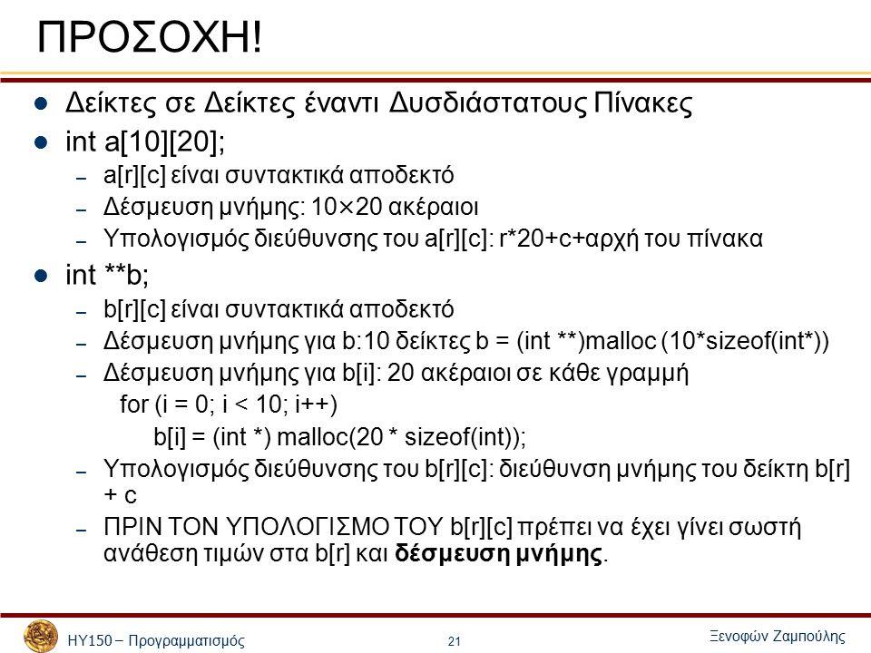 ΗΥ 150 – Προγραμματισμός Ξενοφών Ζαμ π ούλης 21 ΠΡΟΣΟΧΗ! Δείκτες σε Δείκτες έναντι Δυσδιάστατους Πίνακες int a[10][20]; – a[r][c] είναι συντακτικά απο