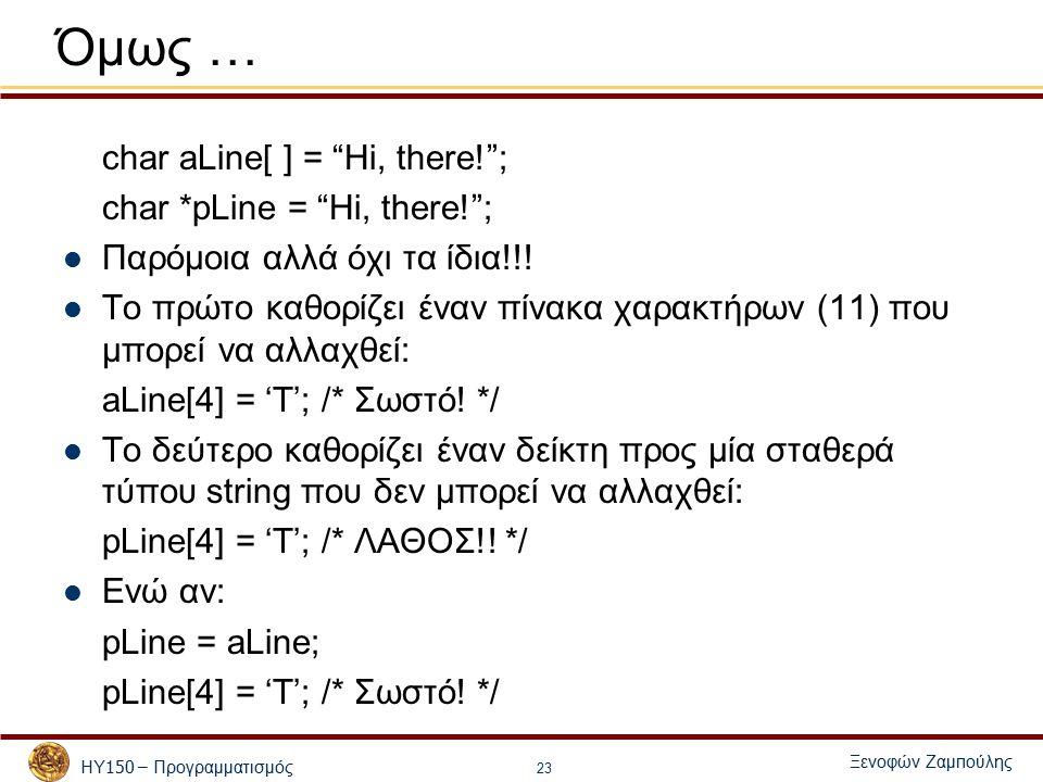 ΗΥ 150 – Προγραμματισμός Ξενοφών Ζαμ π ούλης 23 Όμως … char aLine[ ] = Hi, there! ; char *pLine = Hi, there! ; Παρόμοια αλλά όχι τα ίδια!!.