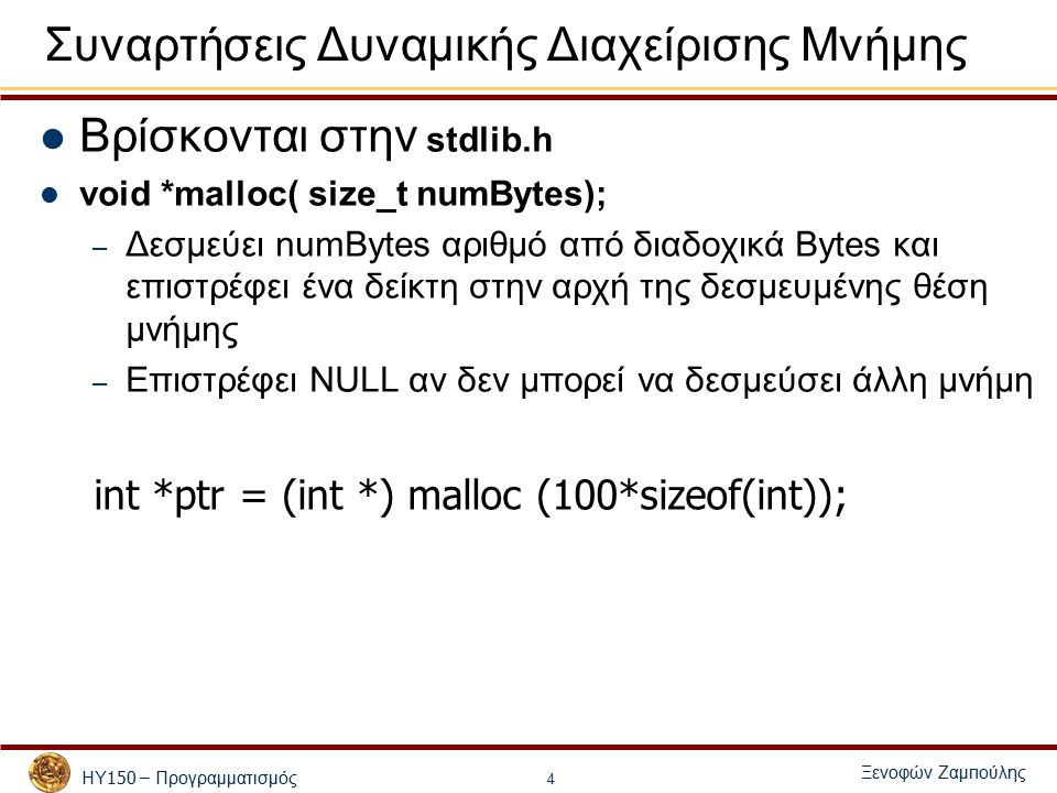 ΗΥ 150 – Προγραμματισμός Ξενοφών Ζαμ π ούλης 4 Συναρτήσεις Δυναμικής Διαχείρισης Μνήμης Βρίσκονται στην stdlib.h void *malloc( size_t numBytes); – Δεσμεύει numBytes αριθμό από διαδοχικά Bytes και επιστρέφει ένα δείκτη στην αρχή της δεσμευμένης θέση μνήμης – Επιστρέφει NULL αν δεν μπορεί να δεσμεύσει άλλη μνήμη int *ptr = (int *) malloc (100*sizeof(int));