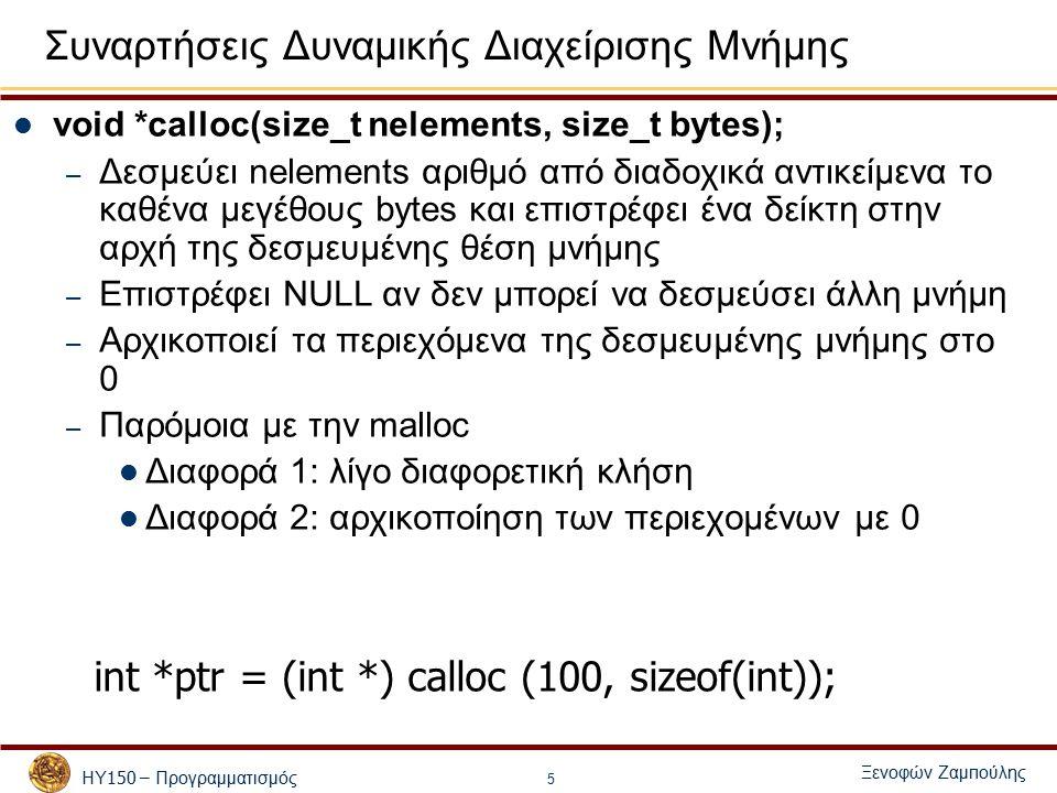 ΗΥ 150 – Προγραμματισμός Ξενοφών Ζαμ π ούλης 5 Συναρτήσεις Δυναμικής Διαχείρισης Μνήμης void *calloc(size_t nelements, size_t bytes); – Δεσμεύει nelements αριθμό από διαδοχικά αντικείμενα το καθένα μεγέθους bytes και επιστρέφει ένα δείκτη στην αρχή της δεσμευμένης θέση μνήμης – Επιστρέφει NULL αν δεν μπορεί να δεσμεύσει άλλη μνήμη – Αρχικοποιεί τα περιεχόμενα της δεσμευμένης μνήμης στο 0 – Παρόμοια με την malloc Διαφορά 1: λίγο διαφορετική κλήση Διαφορά 2: αρχικοποίηση των περιεχομένων με 0 int *ptr = (int *) calloc (100, sizeof(int));