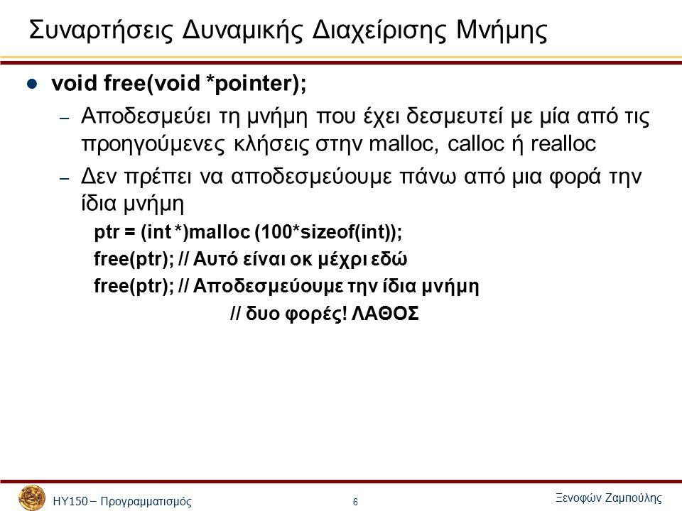ΗΥ 150 – Προγραμματισμός Ξενοφών Ζαμ π ούλης 6 Συναρτήσεις Δυναμικής Διαχείρισης Μνήμης void free(void *pointer); – Αποδεσμεύει τη μνήμη που έχει δεσμευτεί με μία από τις προηγούμενες κλήσεις στην malloc, calloc ή realloc – Δεν πρέπει να αποδεσμεύουμε πάνω από μια φορά την ίδια μνήμη ptr = (int *)malloc (100*sizeof(int)); free(ptr); // Αυτό είναι οκ μέχρι εδώ free(ptr); // Αποδεσμεύουμε την ίδια μνήμη // δυο φορές.