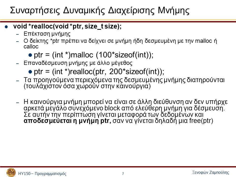 ΗΥ 150 – Προγραμματισμός Ξενοφών Ζαμ π ούλης 7 Συναρτήσεις Δυναμικής Διαχείρισης Μνήμης void *realloc(void *ptr, size_t size); – Επέκταση μνήμης – Ο δείκτης *ptr πρέπει να δείχνει σε μνήμη ήδη δεσμευμένη με την malloc ή calloc ptr = (int *)malloc (100*sizeof(int)); – Επαναδέσμευση μνήμης με άλλο μέγεθος ptr = (int *) realloc(ptr, 200*sizeof(int)); – Τα προηγούμενα περιεχόμενα της δεσμευμένης μνήμης διατηρούνται (τουλάχιστον όσα χωρούν στην καινούργια) – Η καινούργια μνήμη μπορεί να είναι σε άλλη διεύθυνση αν δεν υπήρχε αρκετά μεγάλο συνεχόμενο block από ελεύθερη μνήμη για δέσμευση.