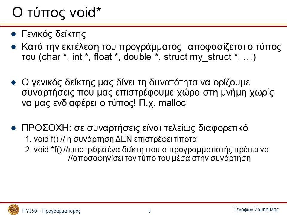 ΗΥ 150 – Προγραμματισμός Ξενοφών Ζαμ π ούλης 8 Ο τύπος void* Γενικός δείκτης Κατά την εκτέλεση του προγράμματος αποφασίζεται ο τύπος του (char *, int *, float *, double *, struct my_struct *, …) Ο γενικός δείκτης μας δίνει τη δυνατότητα να ορίζουμε συναρτήσεις που μας επιστρέφουμε χώρο στη μνήμη χωρίς να μας ενδιαφέρει ο τύπος.