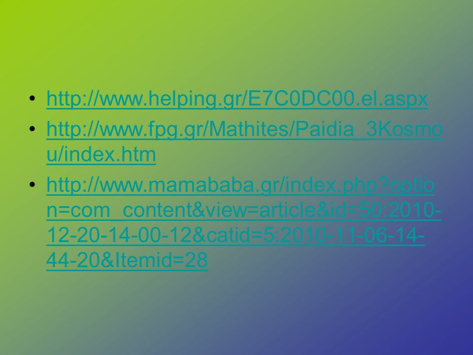 http://www.helping.gr/E7C0DC00.el.aspx http://www.fpg.gr/Mathites/Paidia_3Kosmo u/index.htmhttp://www.fpg.gr/Mathites/Paidia_3Kosmo u/index.htm http://www.mamababa.gr/index.php?optio n=com_content&view=article&id=50:2010- 12-20-14-00-12&catid=5:2010-11-06-14- 44-20&Itemid=28http://www.mamababa.gr/index.php?optio n=com_content&view=article&id=50:2010- 12-20-14-00-12&catid=5:2010-11-06-14- 44-20&Itemid=28