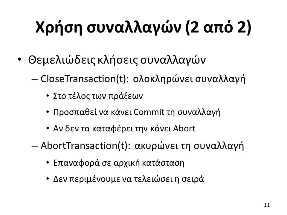 Χρήση συναλλαγών (2 από 2) Θεμελιώδεις κλήσεις συναλλαγών – CloseTransaction(t): ολοκληρώνει συναλλαγή Στο τέλος των πράξεων Προσπαθεί να κάνει Commit τη συναλλαγή Αν δεν τα καταφέρει την κάνει Abort – AbortTransaction(t): ακυρώνει τη συναλλαγή Επαναφορά σε αρχική κατάσταση Δεν περιμένουμε να τελειώσει η σειρά 11