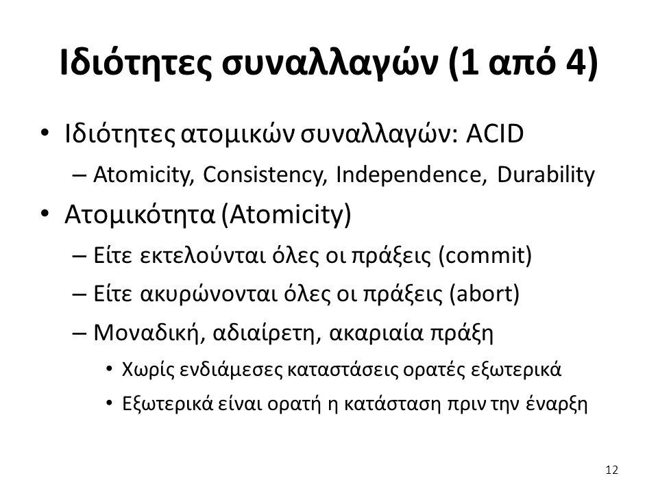 Ιδιότητες συναλλαγών (1 από 4) Ιδιότητες ατομικών συναλλαγών: ACID – Atomicity, Consistency, Independence, Durability Ατομικότητα (Atomicity) – Είτε εκτελούνται όλες οι πράξεις (commit) – Είτε ακυρώνονται όλες οι πράξεις (abort) – Μοναδική, αδιαίρετη, ακαριαία πράξη Χωρίς ενδιάμεσες καταστάσεις ορατές εξωτερικά Εξωτερικά είναι ορατή η κατάσταση πριν την έναρξη 12