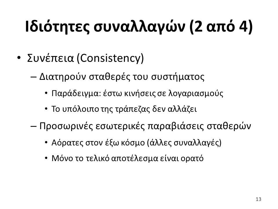 Ιδιότητες συναλλαγών (2 από 4) Συνέπεια (Consistency) – Διατηρούν σταθερές του συστήματος Παράδειγμα: έστω κινήσεις σε λογαριασμούς Το υπόλοιπο της τράπεζας δεν αλλάζει – Προσωρινές εσωτερικές παραβιάσεις σταθερών Αόρατες στον έξω κόσμο (άλλες συναλλαγές) Μόνο το τελικό αποτέλεσμα είναι ορατό 13