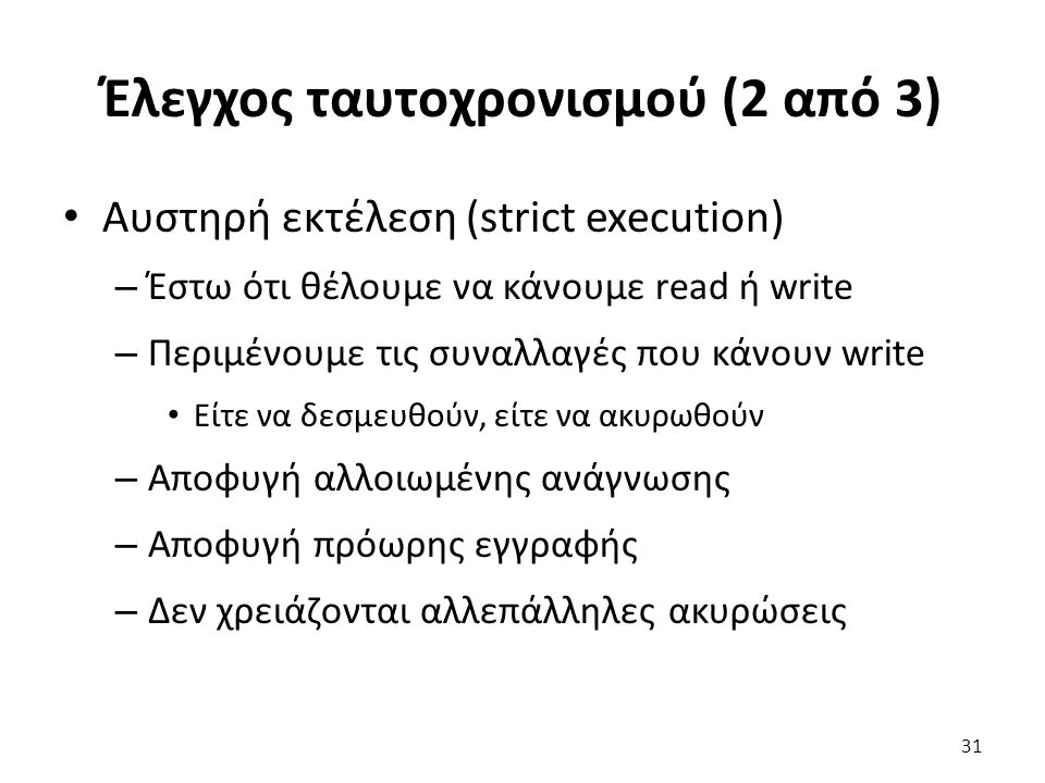 Έλεγχος ταυτοχρονισμού (2 από 3) Αυστηρή εκτέλεση (strict execution) – Έστω ότι θέλουμε να κάνουμε read ή write – Περιμένουμε τις συναλλαγές που κάνουν write Είτε να δεσμευθούν, είτε να ακυρωθούν – Αποφυγή αλλοιωμένης ανάγνωσης – Αποφυγή πρόωρης εγγραφής – Δεν χρειάζονται αλλεπάλληλες ακυρώσεις 31