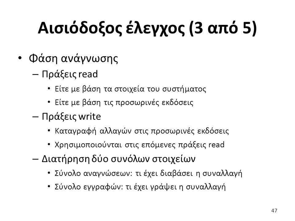 Αισιόδοξος έλεγχος (3 από 5) Φάση ανάγνωσης – Πράξεις read Είτε με βάση τα στοιχεία του συστήματος Είτε με βάση τις προσωρινές εκδόσεις – Πράξεις write Καταγραφή αλλαγών στις προσωρινές εκδόσεις Χρησιμοποιούνται στις επόμενες πράξεις read – Διατήρηση δύο συνόλων στοιχείων Σύνολο αναγνώσεων: τι έχει διαβάσει η συναλλαγή Σύνολο εγγραφών: τι έχει γράψει η συναλλαγή 47