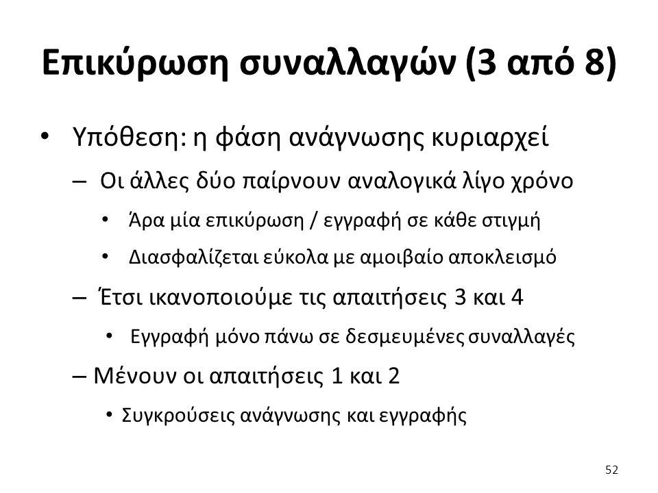 Επικύρωση συναλλαγών (3 από 8) Υπόθεση: η φάση ανάγνωσης κυριαρχεί – Οι άλλες δύο παίρνουν αναλογικά λίγο χρόνο Άρα μία επικύρωση / εγγραφή σε κάθε στιγμή Διασφαλίζεται εύκολα με αμοιβαίο αποκλεισμό – Έτσι ικανοποιούμε τις απαιτήσεις 3 και 4 Εγγραφή μόνο πάνω σε δεσμευμένες συναλλαγές – Μένουν οι απαιτήσεις 1 και 2 Συγκρούσεις ανάγνωσης και εγγραφής 52