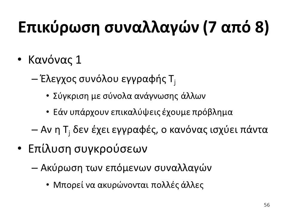 Επικύρωση συναλλαγών (7 από 8) Κανόνας 1 – Έλεγχος συνόλου εγγραφής T j Σύγκριση με σύνολα ανάγνωσης άλλων Εάν υπάρχουν επικαλύψεις έχουμε πρόβλημα – Αν η T j δεν έχει εγγραφές, ο κανόνας ισχύει πάντα Επίλυση συγκρούσεων – Aκύρωση των επόμενων συναλλαγών Μπορεί να ακυρώνονται πολλές άλλες 56