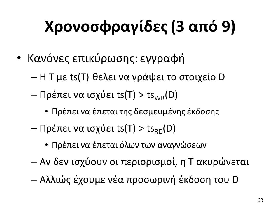 Χρονοσφραγίδες (3 από 9) Κανόνες επικύρωσης: εγγραφή – Η T με ts(T) θέλει να γράψει το στοιχείο D – Πρέπει να ισχύει ts(T) > ts WR (D) Πρέπει να έπεται της δεσμευμένης έκδοσης – Πρέπει να ισχύει ts(T) > ts RD (D) Πρέπει να έπεται όλων των αναγνώσεων – Αν δεν ισχύουν οι περιορισμοί, η T ακυρώνεται – Αλλιώς έχουμε νέα προσωρινή έκδοση του D 63
