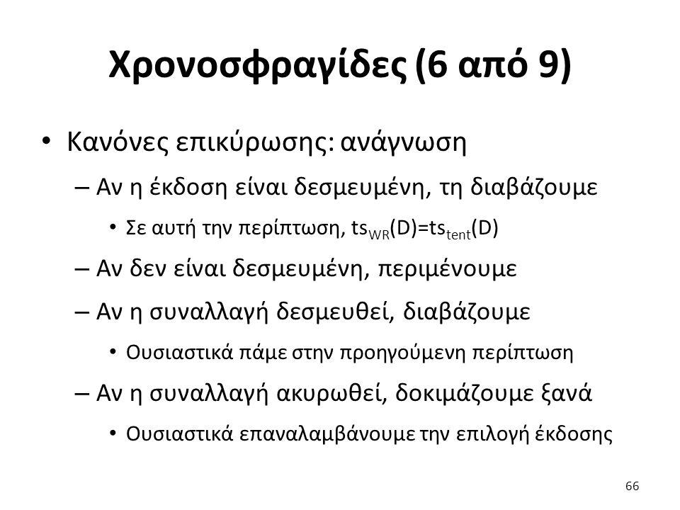 Χρονοσφραγίδες (6 από 9) Κανόνες επικύρωσης: ανάγνωση – Αν η έκδοση είναι δεσμευμένη, τη διαβάζουμε Σε αυτή την περίπτωση, ts WR (D)=ts tent (D) – Αν δεν είναι δεσμευμένη, περιμένουμε – Αν η συναλλαγή δεσμευθεί, διαβάζουμε Ουσιαστικά πάμε στην προηγούμενη περίπτωση – Αν η συναλλαγή ακυρωθεί, δοκιμάζουμε ξανά Ουσιαστικά επαναλαμβάνουμε την επιλογή έκδοσης 66